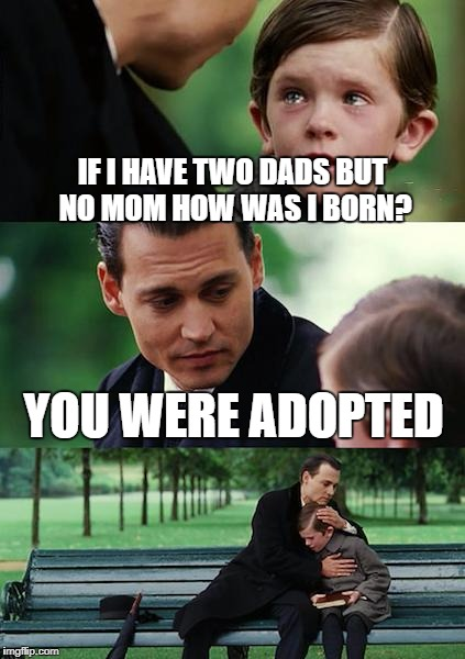 Finding Neverland Meme | IF I HAVE TWO DADS BUT NO MOM HOW WAS I BORN? YOU WERE ADOPTED | image tagged in memes,finding neverland | made w/ Imgflip meme maker