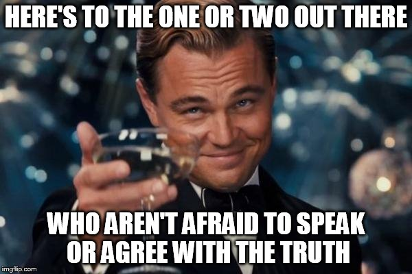 Come Out From Among Them | HERE'S TO THE ONE OR TWO OUT THERE WHO AREN'T AFRAID TO SPEAK OR AGREE WITH THE TRUTH | image tagged in memes,christian,christianity | made w/ Imgflip meme maker