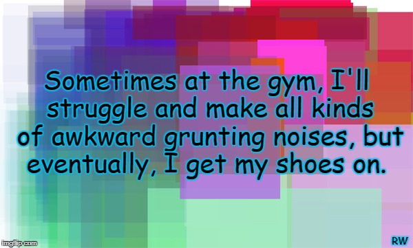 Sometimes at the gym, I'll struggle and make all kinds of awkward grunting noises, but eventually, I get my shoes on. RW | image tagged in gym,funny meme,noise | made w/ Imgflip meme maker