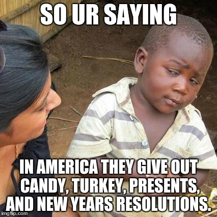 Third World Skeptical Kid Meme | SO UR SAYING IN AMERICA THEY GIVE OUT CANDY, TURKEY, PRESENTS, AND NEW YEARS RESOLUTIONS. | image tagged in memes,third world skeptical kid | made w/ Imgflip meme maker