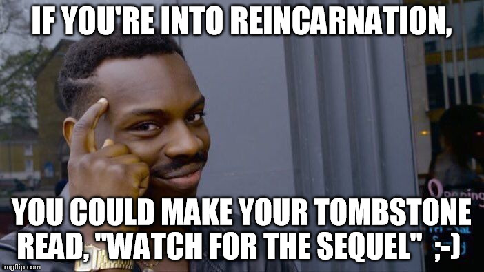"Roll Safe Think About It Meme | IF YOU'RE INTO REINCARNATION, YOU COULD MAKE YOUR TOMBSTONE READ, ""WATCH FOR THE SEQUEL""  ;-) 