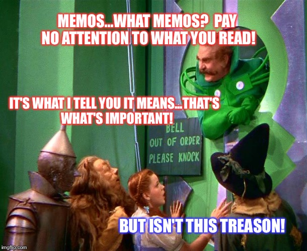 Wizard of oz | MEMOS...WHAT MEMOS?  PAY NO ATTENTION TO WHAT YOU READ! IT'S WHAT I TELL YOU IT MEANS...THAT'S  WHAT'S IMPORTANT! BUT ISN'T THIS TREASON! | image tagged in wizard of oz | made w/ Imgflip meme maker