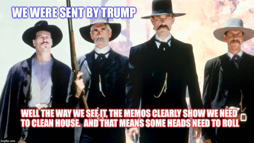 Tombstone Les Deplorables | WE WERE SENT BY TRUMP WELL THE WAY WE SEE IT, THE MEMOS CLEARLY SHOW WE NEED TO CLEAN HOUSE.  AND THAT MEANS SOME HEADS NEED TO ROLL | image tagged in tombstone les deplorables | made w/ Imgflip meme maker