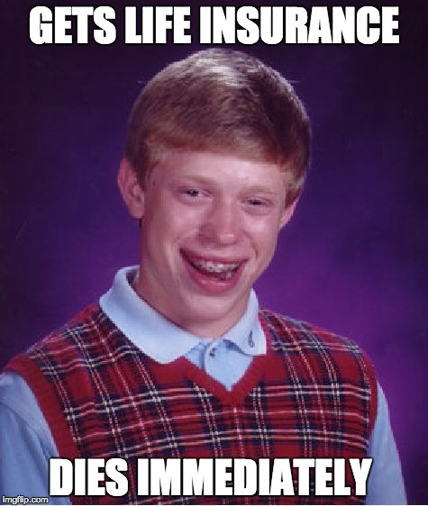 Bad Luck Brian Meme | GETS LIFE INSURANCE DIES IMMEDIATELY | image tagged in memes,bad luck brian | made w/ Imgflip meme maker