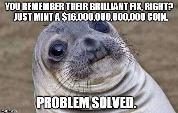 Awkward Moment Sealion Meme | YOU REMEMBER THEIR BRILLIANT FIX, RIGHT?  JUST MINT A $16,000,000,000,000 COIN. PROBLEM SOLVED. | image tagged in memes,awkward moment sealion | made w/ Imgflip meme maker