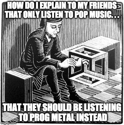 HOW DO I EXPLAIN TO MY FRIENDS THAT ONLY LISTEN TO POP MUSIC. . . THAT THEY SHOULD BE LISTENING TO PROG METAL INSTEAD | image tagged in how do i explain this to | made w/ Imgflip meme maker
