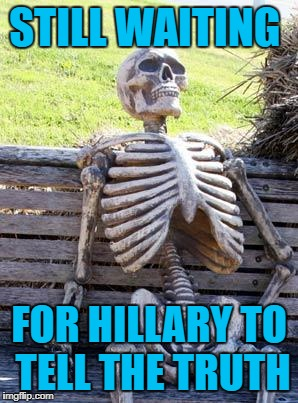 Waiting Skeleton |  STILL WAITING; FOR HILLARY TO TELL THE TRUTH | image tagged in memes,waiting skeleton | made w/ Imgflip meme maker