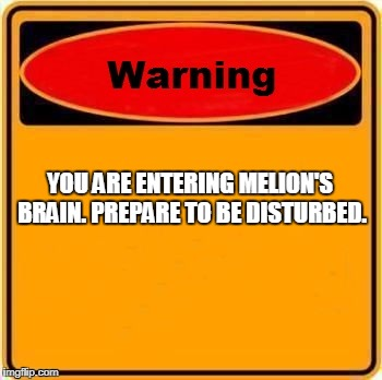 Warning Sign Meme | YOU ARE ENTERING MELION'S BRAIN. PREPARE TO BE DISTURBED. | image tagged in memes,warning sign | made w/ Imgflip meme maker