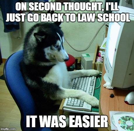 I Have No Idea What I Am Doing Meme | ON SECOND THOUGHT, I'LL JUST GO BACK TO LAW SCHOOL IT WAS EASIER | image tagged in memes,i have no idea what i am doing | made w/ Imgflip meme maker