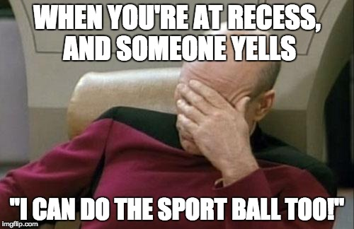 "Captain Picard Facepalm Meme | WHEN YOU'RE AT RECESS, AND SOMEONE YELLS ""I CAN DO THE SPORT BALL TOO!"" 