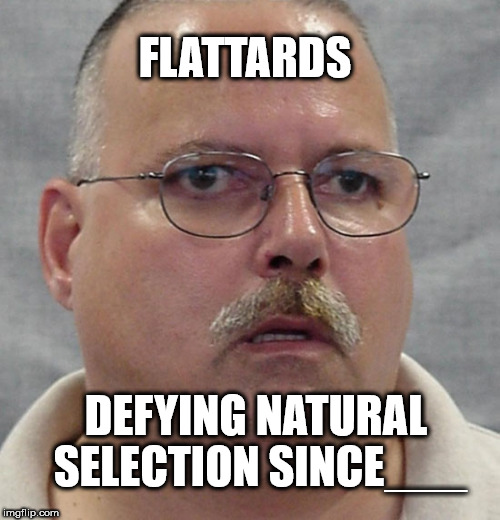 DARWIN GOT IT WRONG | FLATTARDS DEFYING NATURAL SELECTION SINCE___ | image tagged in flat earth,memes,natural selection,conspiracy | made w/ Imgflip meme maker