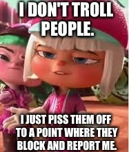 Internet Trolls Be Like, |  I DON'T TROLL PEOPLE. I JUST PISS THEM OFF TO A POINT WHERE THEY BLOCK AND REPORT ME. | image tagged in internet trolls,annoying,wreck it ralph,taffyta muttonfudge,pissed off,smug | made w/ Imgflip meme maker