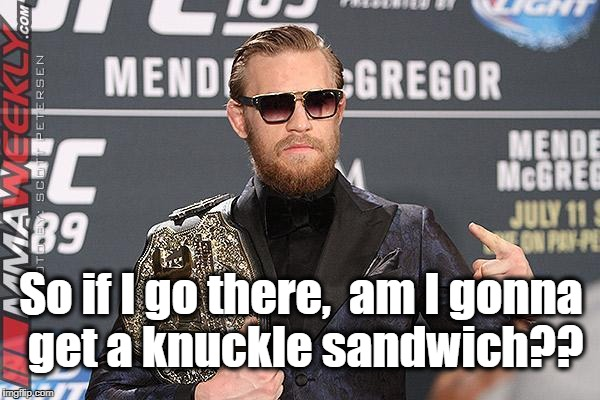 So if I go there,  am I gonna get a knuckle sandwich?? | made w/ Imgflip meme maker