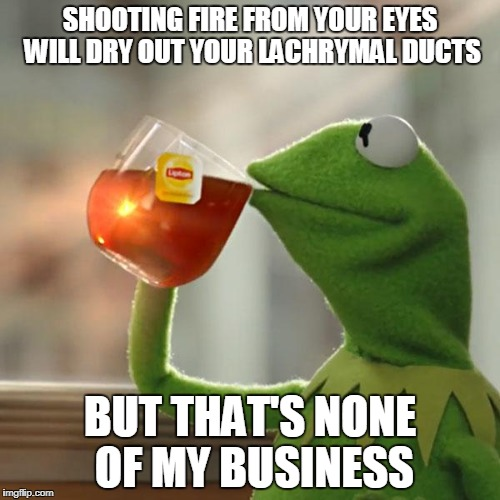 But Thats None Of My Business Meme | SHOOTING FIRE FROM YOUR EYES WILL DRY OUT YOUR LACHRYMAL DUCTS BUT THAT'S NONE OF MY BUSINESS | image tagged in memes,but thats none of my business,kermit the frog | made w/ Imgflip meme maker