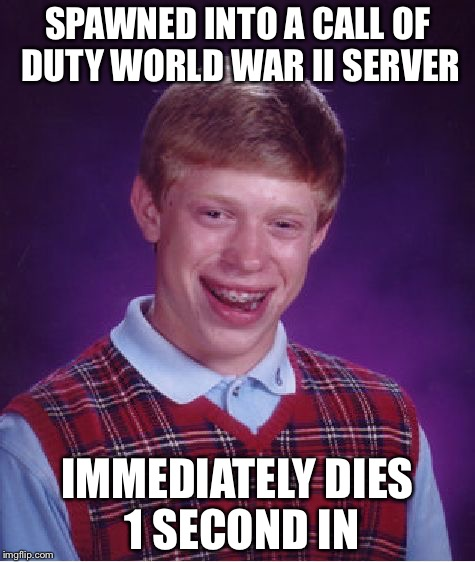 Bad Luck Brian Meme | SPAWNED INTO A CALL OF DUTY WORLD WAR II SERVER IMMEDIATELY DIES 1 SECOND IN | image tagged in memes,bad luck brian | made w/ Imgflip meme maker