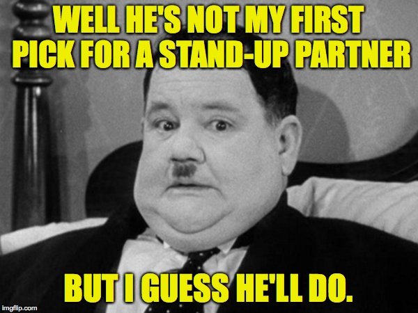 WELL HE'S NOT MY FIRST PICK FOR A STAND-UP PARTNER BUT I GUESS HE'LL DO. | made w/ Imgflip meme maker