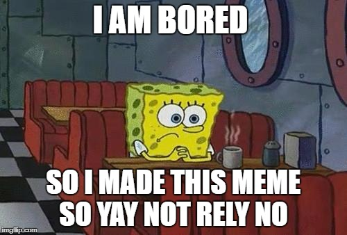 Bored Sponge | I AM BORED SO I MADE THIS MEME SO YAY NOT RELY NO | image tagged in bored sponge | made w/ Imgflip meme maker