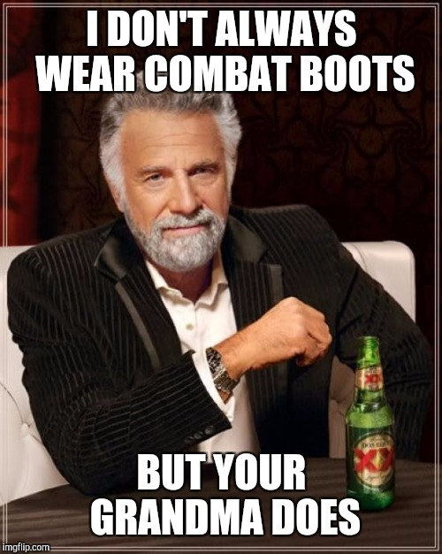 The Most Interesting Man In The World Meme | I DON'T ALWAYS WEAR COMBAT BOOTS BUT YOUR GRANDMA DOES | image tagged in memes,the most interesting man in the world | made w/ Imgflip meme maker