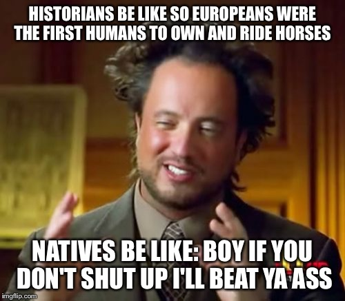 Ancient Aliens Meme | HISTORIANS BE LIKE SO EUROPEANS WERE THE FIRST HUMANS TO OWN AND RIDE HORSES NATIVES BE LIKE: BOY IF YOU DON'T SHUT UP I'LL BEAT YA ASS | image tagged in memes,ancient aliens | made w/ Imgflip meme maker