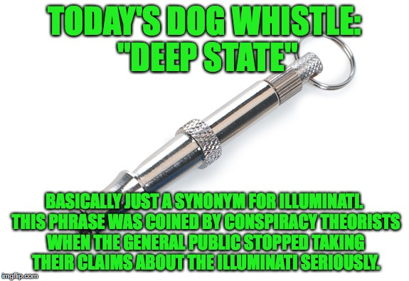"Today's Dog Whistle #1 | TODAY'S DOG WHISTLE: ""DEEP STATE"" BASICALLY JUST A SYNONYM FOR ILLUMINATI. THIS PHRASE WAS COINED BY CONSPIRACY THEORISTS WHEN THE GENERAL P 