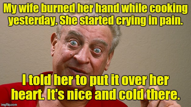 Rodney Dangerfield | My wife burned her hand while cooking yesterday. She started crying in pain. I told her to put it over her heart. It's nice and cold there. | image tagged in rodney dangerfield | made w/ Imgflip meme maker