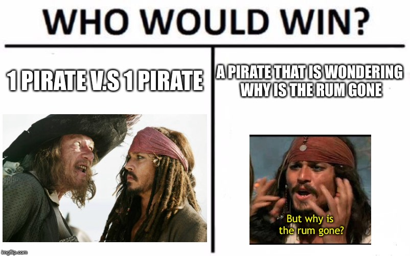 Can't get this out of my head until it was finished. | 1 PIRATE V.S 1 PIRATE A PIRATE THAT IS WONDERING WHY IS THE RUM GONE But why is the rum gone? | image tagged in memes,who would win,why is the rum gone | made w/ Imgflip meme maker
