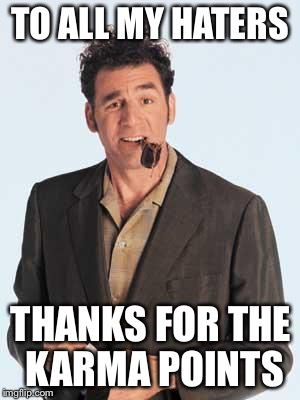 Hey, I got ripped off. Lucky me. | TO ALL MY HATERS THANKS FOR THE KARMA POINTS | image tagged in cosmo kramer,karma points,meme,good fortune and good luck to you all | made w/ Imgflip meme maker