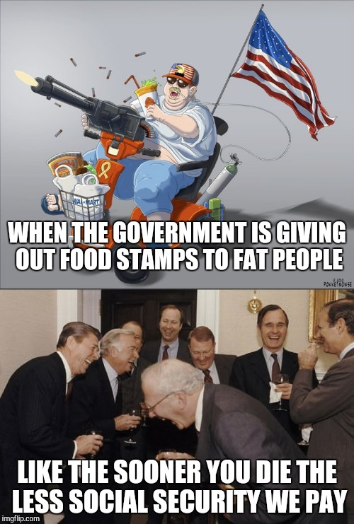 LIKE THE SOONER YOU DIE THE LESS SOCIAL SECURITY WE PAY WHEN THE GOVERNMENT IS GIVING OUT FOOD STAMPS TO FAT PEOPLE | image tagged in laughing men in suits,scooter,'murica | made w/ Imgflip meme maker