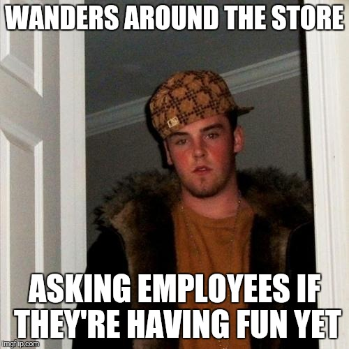 Scumbag customer | WANDERS AROUND THE STORE ASKING EMPLOYEES IF THEY'RE HAVING FUN YET | image tagged in memes,retail,scumbag steve | made w/ Imgflip meme maker