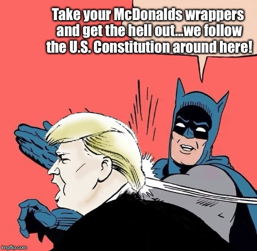 Donald trump gets slapped | Take your McDonalds wrappers and get the hell out...we follow the U.S. Constitution around here! | image tagged in donald trump gets slapped | made w/ Imgflip meme maker
