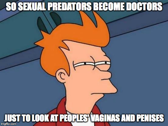 Futurama Fry Meme | SO SEXUAL PREDATORS BECOME DOCTORS JUST TO LOOK AT PEOPLES' VA**NAS AND P**ISES | image tagged in memes,futurama fry | made w/ Imgflip meme maker