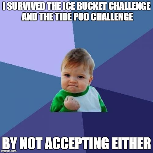 Smart Kid | I SURVIVED THE ICE BUCKET CHALLENGE AND THE TIDE POD CHALLENGE BY NOT ACCEPTING EITHER | image tagged in memes,success kid | made w/ Imgflip meme maker