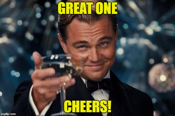 Leonardo Dicaprio Cheers Meme | GREAT ONE CHEERS! | image tagged in memes,leonardo dicaprio cheers | made w/ Imgflip meme maker
