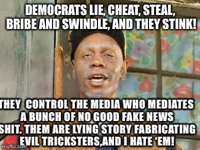 Clayton Bigsby on Democrats | DEMOCRATS LIE, CHEAT, STEAL, BRIBE AND SWINDLE, AND THEY STINK! THEY  CONTROL THE MEDIA WHO MEDIATES A BUNCH OF NO GOOD FAKE NEWS SHIT. THEM | image tagged in clayton bigsby,democrats,trump,funny memes,useless dims,enough of the lies | made w/ Imgflip meme maker