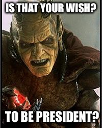 I can make it happen | IS THAT YOUR WISH? TO BE PRESIDENT? | image tagged in gin,wishmaster,grants wishes | made w/ Imgflip meme maker