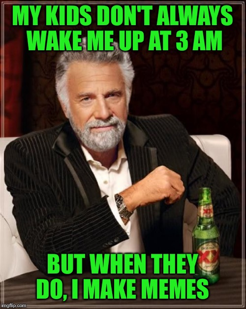 The Most Interesting Man In The World Meme | MY KIDS DON'T ALWAYS WAKE ME UP AT 3 AM BUT WHEN THEY DO, I MAKE MEMES | image tagged in memes,the most interesting man in the world | made w/ Imgflip meme maker