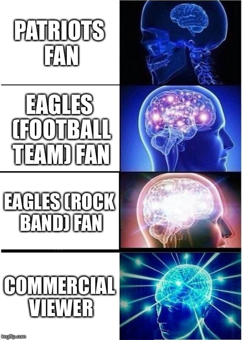 This is your brain on Super Bowl Sunday 2018 | PATRIOTS FAN EAGLES (FOOTBALL TEAM) FAN EAGLES (ROCK BAND) FAN COMMERCIAL VIEWER | image tagged in memes,expanding brain | made w/ Imgflip meme maker