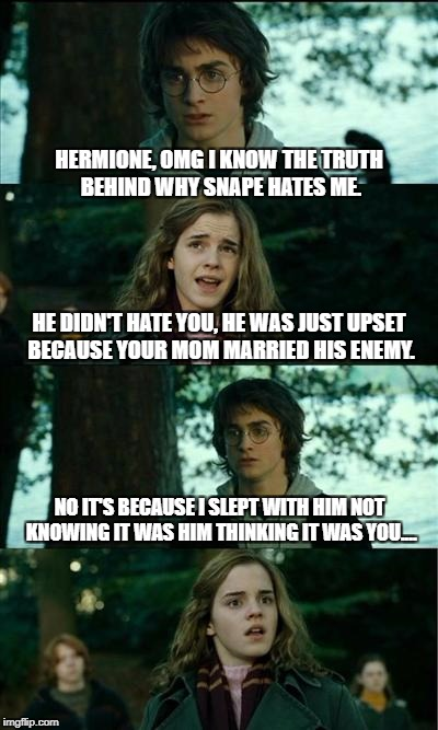 Horny Harry Meme | HERMIONE, OMG I KNOW THE TRUTH BEHIND WHY SNAPE HATES ME. HE DIDN'T HATE YOU, HE WAS JUST UPSET BECAUSE YOUR MOM MARRIED HIS ENEMY. NO IT'S  | image tagged in memes,horny harry | made w/ Imgflip meme maker