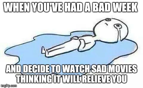 And it just makes it worse.... | WHEN YOU'VE HAD A BAD WEEK AND DECIDE TO WATCH SAD MOVIES THINKING IT WILL RELIEVE YOU | image tagged in person crying | made w/ Imgflip meme maker
