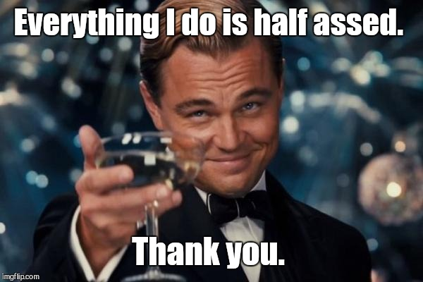 Leonardo Dicaprio Cheers Meme | Everything I do is half assed. Thank you. | image tagged in memes,leonardo dicaprio cheers | made w/ Imgflip meme maker
