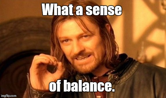 One Does Not Simply Meme | What a sense of balance. | image tagged in memes,one does not simply | made w/ Imgflip meme maker