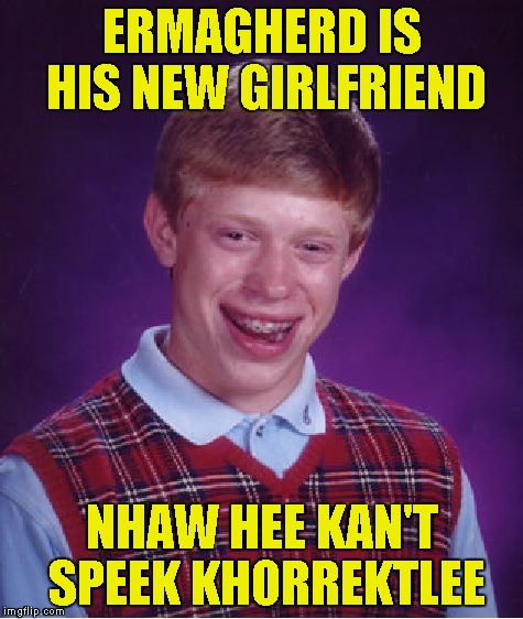 Bad Luck Brian Meme | ERMAGHERD IS HIS NEW GIRLFRIEND NHAW HEE KAN'T SPEEK KHORREKTLEE | image tagged in memes,bad luck brian | made w/ Imgflip meme maker