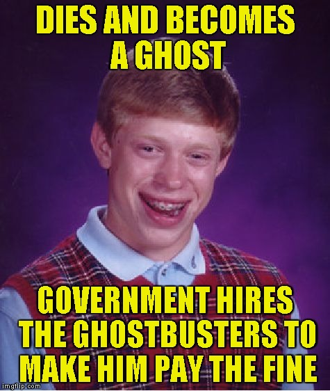Bad Luck Brian Meme | DIES AND BECOMES A GHOST GOVERNMENT HIRES THE GHOSTBUSTERS TO MAKE HIM PAY THE FINE | image tagged in memes,bad luck brian | made w/ Imgflip meme maker