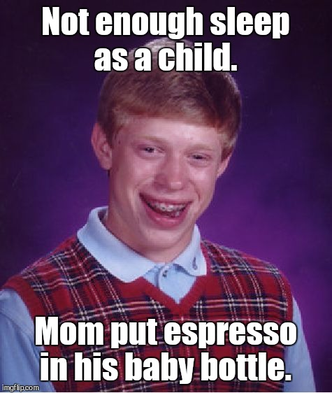 Bad Luck Brian Meme | Not enough sleep as a child. Mom put espresso in his baby bottle. | image tagged in memes,bad luck brian | made w/ Imgflip meme maker