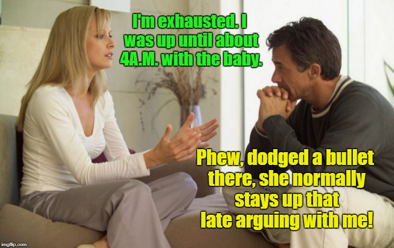 I'm exhausted. I was up until about 4A.M. with the baby. Phew, dodged a bullet there, she normally stays up that late arguing with me! | made w/ Imgflip meme maker