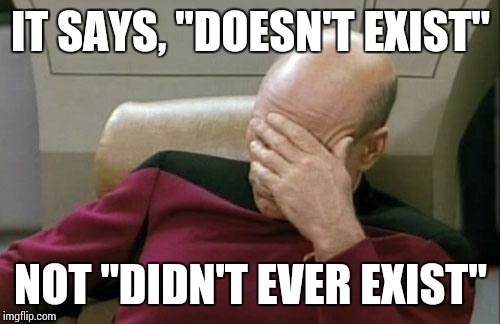 "Captain Picard Facepalm Meme | IT SAYS, ""DOESN'T EXIST"" NOT ""DIDN'T EVER EXIST"" 