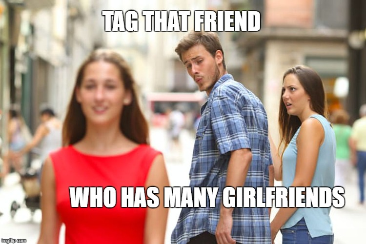 Distracted Boyfriend Meme | TAG THAT FRIEND WHO HAS MANY GIRLFRIENDS | image tagged in memes,distracted boyfriend | made w/ Imgflip meme maker