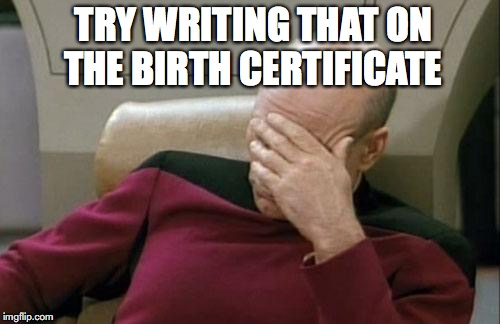 Captain Picard Facepalm Meme | TRY WRITING THAT ON THE BIRTH CERTIFICATE | image tagged in memes,captain picard facepalm | made w/ Imgflip meme maker