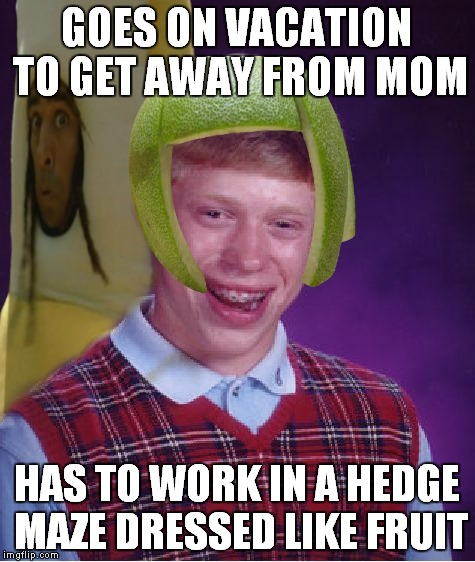 GOES ON VACATION TO GET AWAY FROM MOM HAS TO WORK IN A HEDGE MAZE DRESSED LIKE FRUIT | made w/ Imgflip meme maker