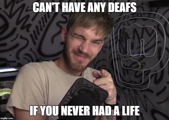 zedo deafs | CAN'T HAVE ANY DEAFS IF YOU NEVER HAD A LIFE | image tagged in pewdiepie 50m troll,pewdiepie,meme,funny,memes | made w/ Imgflip meme maker